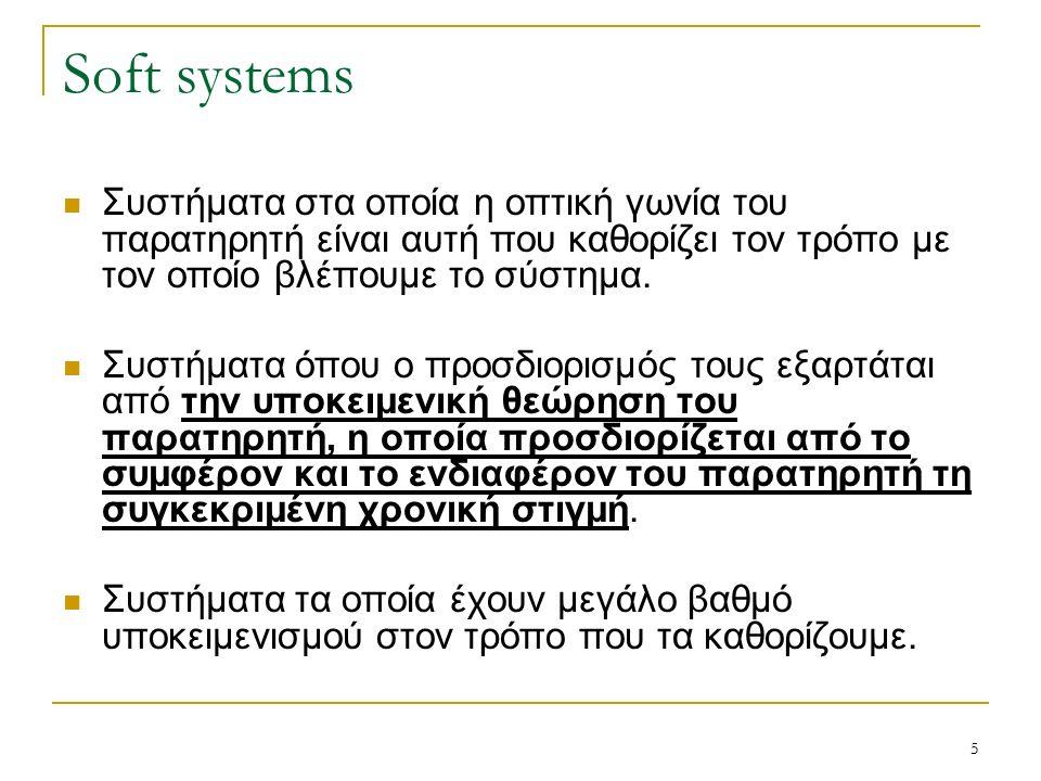 5 Soft systems Συστήματα στα οποία η οπτική γωνία του παρατηρητή είναι αυτή που καθορίζει τον τρόπο με τον οποίο βλέπουμε το σύστημα.