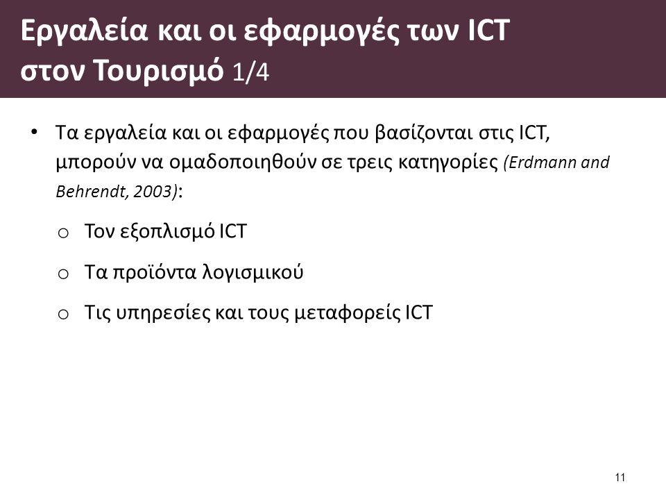 Εργαλεία και οι εφαρμογές των ICT στον Τουρισμό 1/4 Τα εργαλεία και οι εφαρμογές που βασίζονται στις ICT, μπορούν να ομαδοποιηθούν σε τρεις κατηγορίες (Erdmann and Behrendt, 2003) : o Τον εξοπλισμό ICT o Τα προϊόντα λογισμικού o Τις υπηρεσίες και τους μεταφορείς ICT 11
