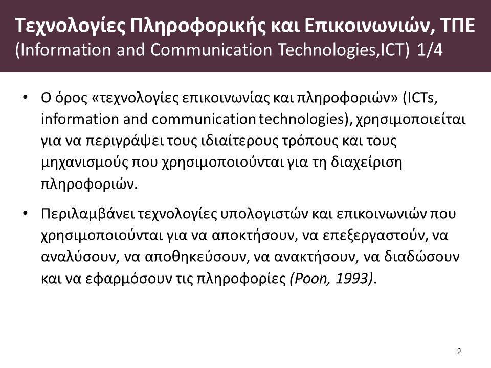 Τεχνολογίες Πληροφορικής και Επικοινωνιών, ΤΠΕ (Information and Communication Technologies,ICT) 1/4 Ο όρος «τεχνολογίες επικοινωνίας και πληροφοριών» (ICTs, information and communication technologies), χρησιμοποιείται για να περιγράψει τους ιδιαίτερους τρόπους και τους μηχανισμούς που χρησιμοποιούνται για τη διαχείριση πληροφοριών.