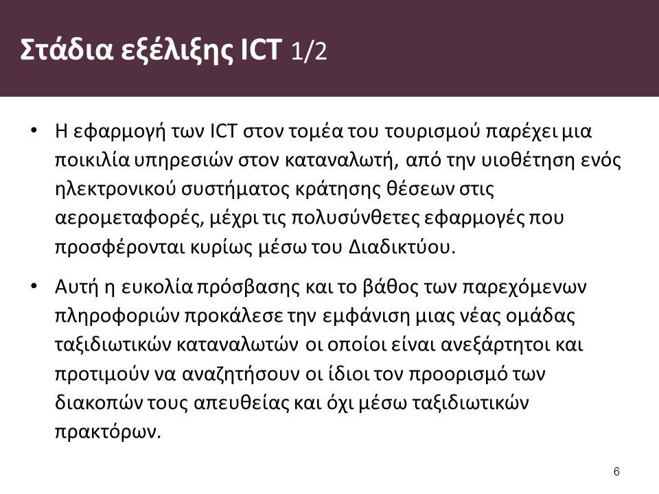 Στάδια εξέλιξης ICT 1/2 Η εφαρμογή των ICT στον τομέα του τουρισμού παρέχει μια ποικιλία υπηρεσιών στον καταναλωτή, από την υιοθέτηση ενός ηλεκτρονικού συστήματος κράτησης θέσεων στις αερομεταφορές, μέχρι τις πολυσύνθετες εφαρμογές που προσφέρονται κυρίως μέσω του Διαδικτύου.