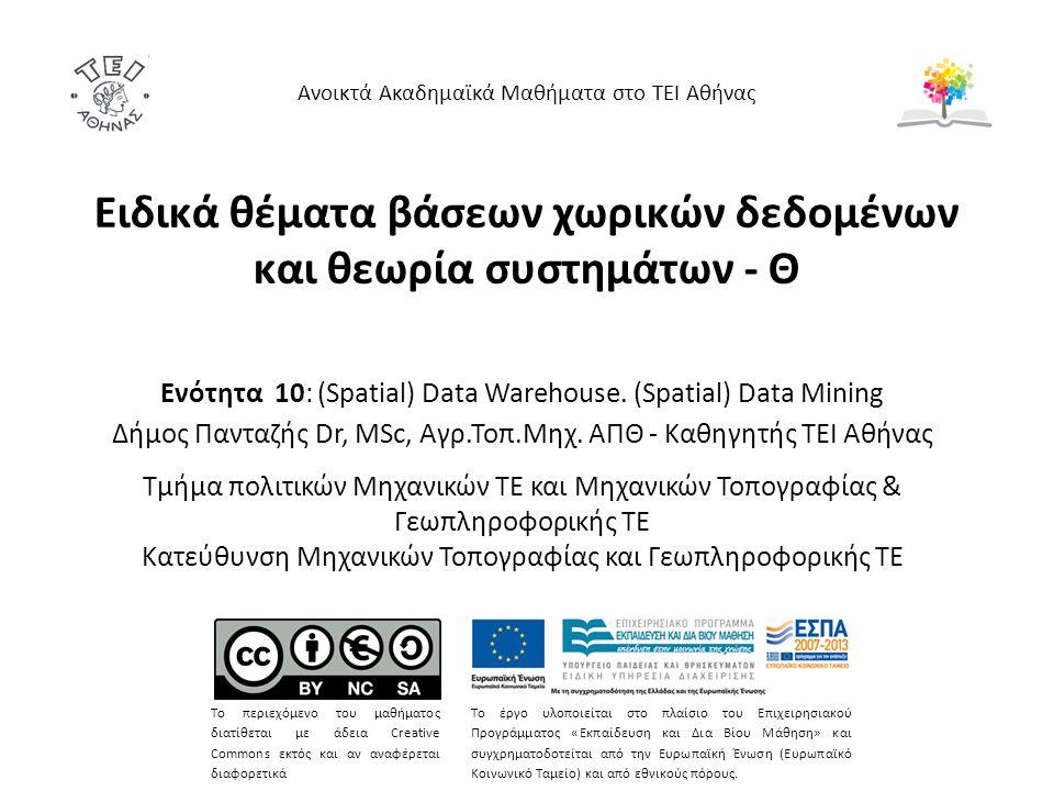 Eιδικά θέματα βάσεων χωρικών δεδομένων και θεωρία συστημάτων - Θ Ενότητα 10: (Spatial) Data Warehouse. (Spatial) Data Mining Δήμος Πανταζής Dr, MSc, Α
