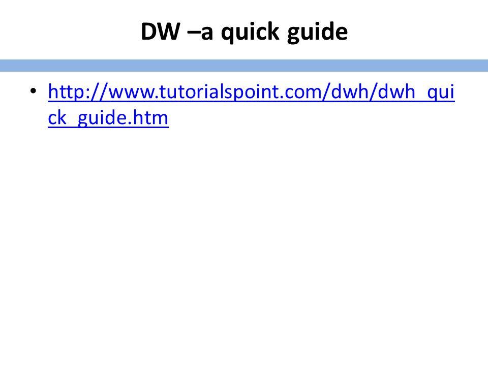 DW –a quick guide http://www.tutorialspoint.com/dwh/dwh_qui ck_guide.htm http://www.tutorialspoint.com/dwh/dwh_qui ck_guide.htm