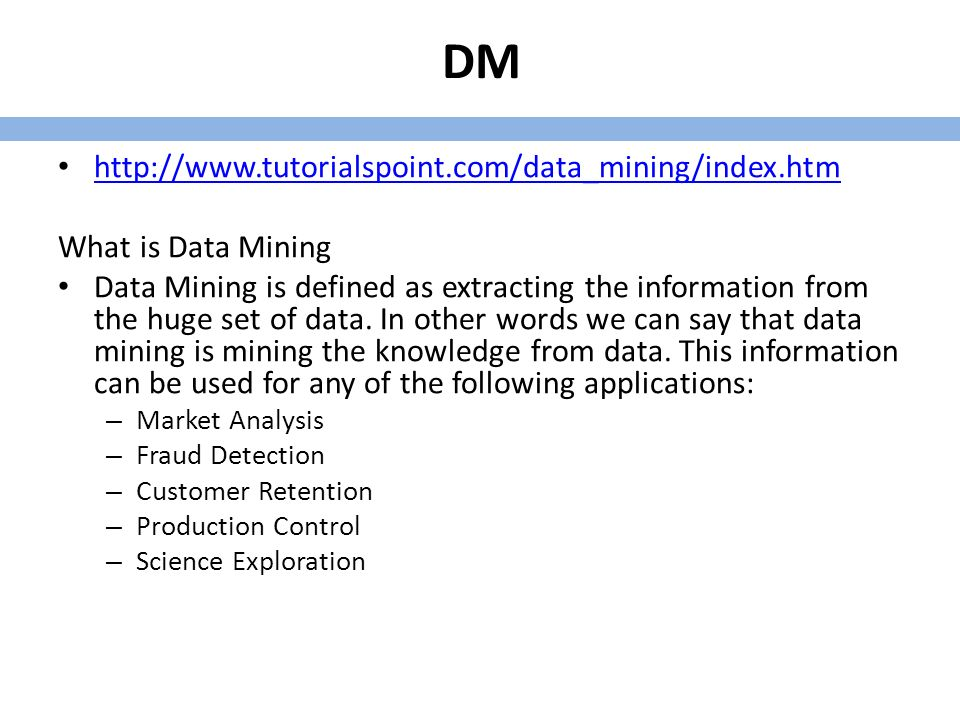 DM http://www.tutorialspoint.com/data_mining/index.htm What is Data Mining Data Mining is defined as extracting the information from the huge set of data.
