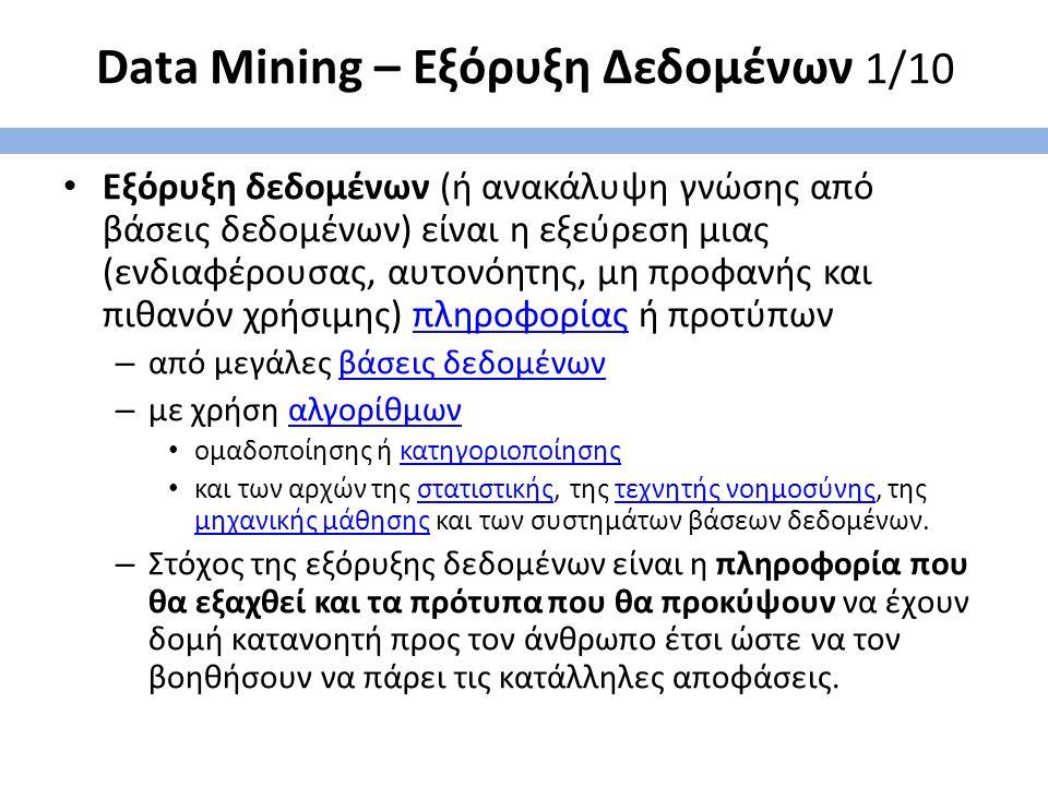 Data Mining – Εξόρυξη Δεδομένων 1/10 Εξόρυξη δεδομένων (ή ανακάλυψη γνώσης από βάσεις δεδομένων) είναι η εξεύρεση μιας (ενδιαφέρουσας, αυτονόητης, μη προφανής και πιθανόν χρήσιμης) πληροφορίας ή προτύπωνπληροφορίας – από μεγάλες βάσεις δεδομένωνβάσεις δεδομένων – με χρήση αλγορίθμωναλγορίθμων ομαδοποίησης ή κατηγοριοποίησηςκατηγοριοποίησης και των αρχών της στατιστικής, της τεχνητής νοημοσύνης, της μηχανικής μάθησης και των συστημάτων βάσεων δεδομένων.στατιστικήςτεχνητής νοημοσύνης μηχανικής μάθησης – Στόχος της εξόρυξης δεδομένων είναι η πληροφορία που θα εξαχθεί και τα πρότυπα που θα προκύψουν να έχουν δομή κατανοητή προς τον άνθρωπο έτσι ώστε να τον βοηθήσουν να πάρει τις κατάλληλες αποφάσεις.