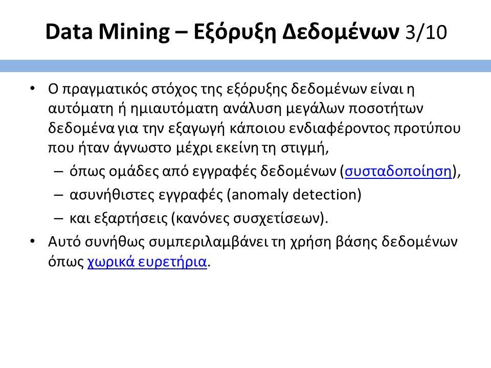 Data Mining – Εξόρυξη Δεδομένων 3/10 Ο πραγματικός στόχος της εξόρυξης δεδομένων είναι η αυτόματη ή ημιαυτόματη ανάλυση μεγάλων ποσοτήτων δεδομένα για την εξαγωγή κάποιου ενδιαφέροντος προτύπου που ήταν άγνωστο μέχρι εκείνη τη στιγμή, – όπως ομάδες από εγγραφές δεδομένων (συσταδοποίηση),συσταδοποίηση – ασυνήθιστες εγγραφές (anomaly detection) – και εξαρτήσεις (κανόνες συσχετίσεων).