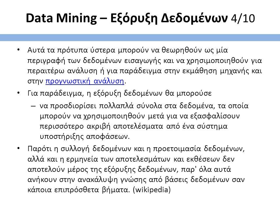 Data Mining – Εξόρυξη Δεδομένων 4/10 Αυτά τα πρότυπα ύστερα μπορούν να θεωρηθούν ως μία περιγραφή των δεδομένων εισαγωγής και να χρησιμοποιηθούν για περαιτέρω ανάλυση ή για παράδειγμα στην εκμάθηση μηχανής και στην προγνωστική ανάλυση.προγνωστική ανάλυση Για παράδειγμα, η εξόρυξη δεδομένων θα μπορούσε – να προσδιορίσει πολλαπλά σύνολα στα δεδομένα, τα οποία μπορούν να χρησιμοποιηθούν μετά για να εξασφαλίσουν περισσότερο ακριβή αποτελέσματα από ένα σύστημα υποστήριξης αποφάσεων.