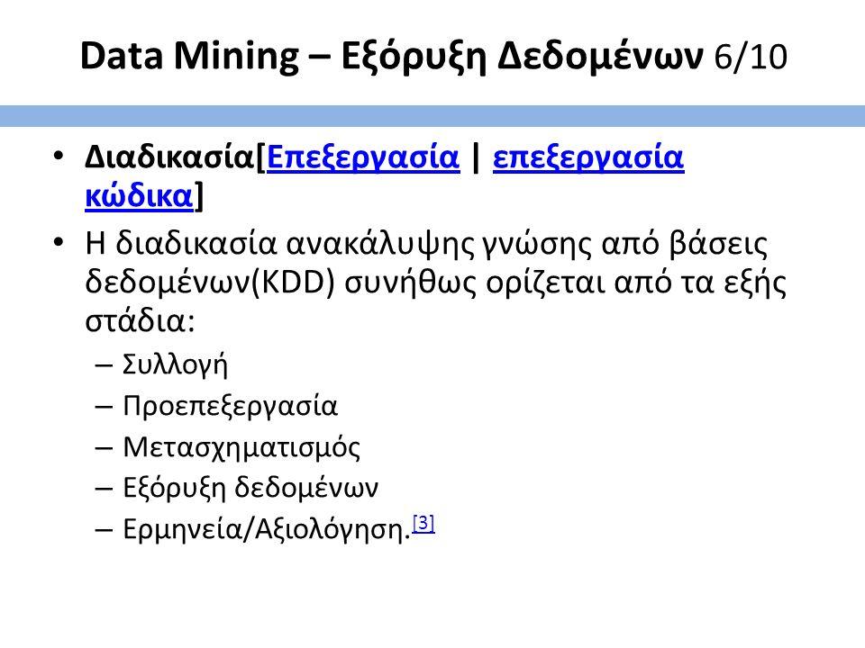 Data Mining – Εξόρυξη Δεδομένων 6/10 Διαδικασία[Επεξεργασία | επεξεργασία κώδικα]Επεξεργασίαεπεξεργασία κώδικα Η διαδικασία ανακάλυψης γνώσης από βάσεις δεδομένων(KDD) συνήθως ορίζεται από τα εξής στάδια: – Συλλογή – Προεπεξεργασία – Μετασχηματισμός – Εξόρυξη δεδομένων – Ερμηνεία/Αξιολόγηση.