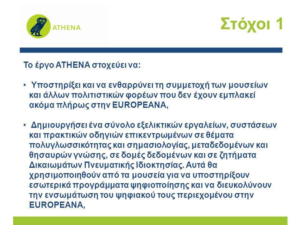 Στόχοι 1 Το έργο ATHENA στοχεύει να: Υποστηρίξει και να ενθαρρύνει τη συμμετοχή των μουσείων και άλλων πολιτιστικών φορέων που δεν έχουν εμπλακεί ακόμα πλήρως στην EUROPEANA, Δημιουργήσει ένα σύνολο εξελικτικών εργαλείων, συστάσεων και πρακτικών οδηγιών επικεντρωμένων σε θέματα πολυγλωσσικότητας και σημασιολογίας, μεταδεδομένων και θησαυρών γνώσης, σε δομές δεδομένων και σε ζητήματα Δικαιωμάτων Πνευματικής Ιδιοκτησίας.