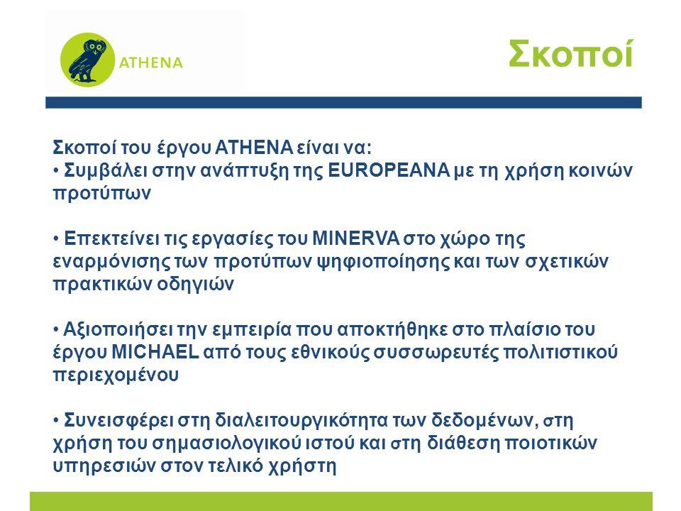 Σκοποί Σκοποί του έργου ATHENA είναι να: Συμβάλει στην ανάπτυξη της EUROPEANA με τη χρήση κοινών προτύπων Επεκτείνει τις εργασίες του MINERVA στο χώρο της εναρμόνισης των προτύπων ψηφιοποίησης και των σχετικών πρακτικών οδηγιών Αξιοποιήσει την εμπειρία που αποκτήθηκε στο πλαίσιο του έργου MICHAEL από τους εθνικούς συσσωρευτές πολιτιστικού περιεχομένου Συνεισφέρει στη διαλειτουργικότητα των δεδομένων, σ τη χρήση του σημασιολογικού ιστού και σ τη διάθεση ποιοτικών υπηρεσιών στον τελικό χρήστη