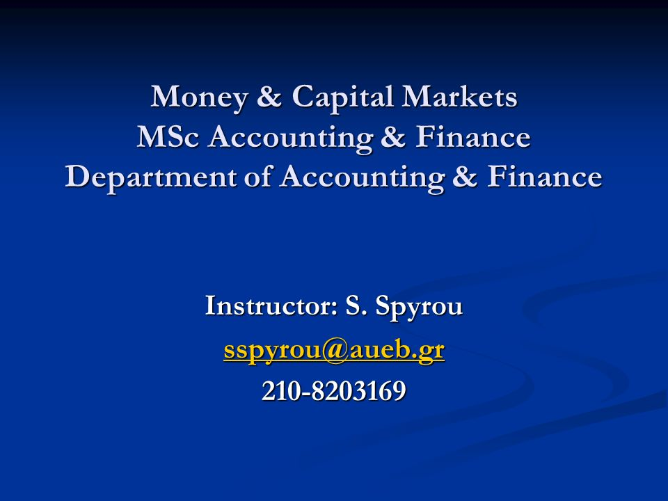 Money & Capital Markets MSc Accounting & Finance Department of Accounting & Finance Instructor: S.