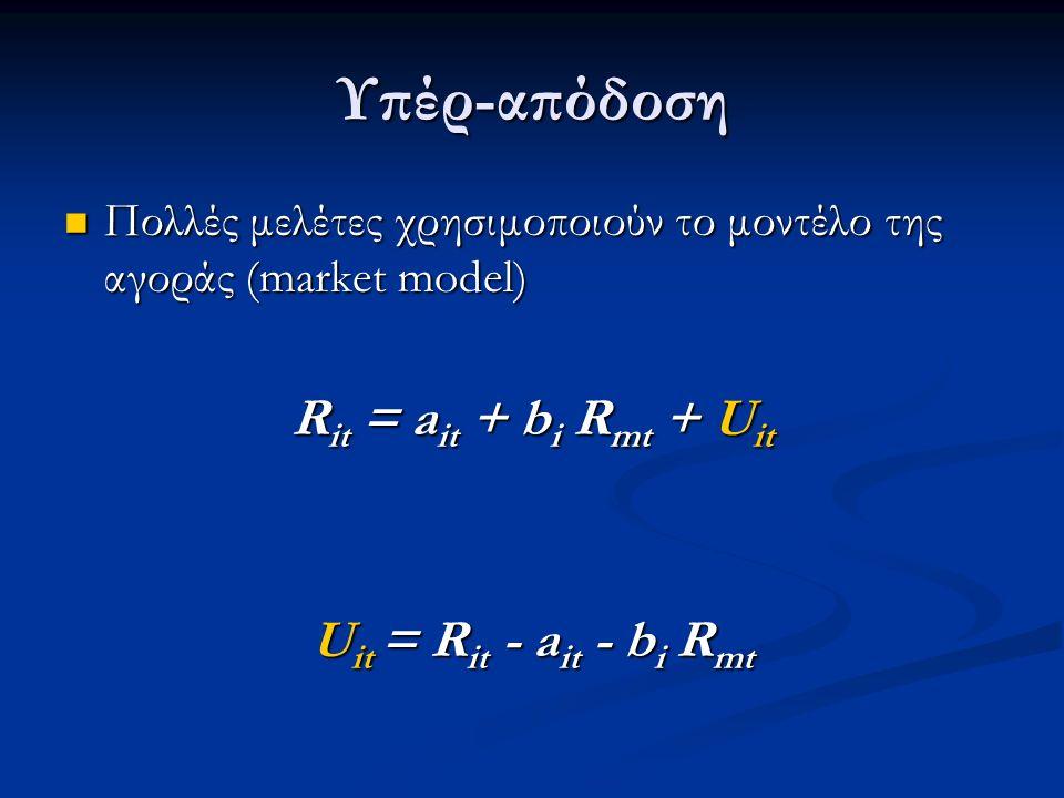 Υπέρ-απόδοση Πολλές μελέτες χρησιμοποιούν το μοντέλο της αγοράς (market model) Πολλές μελέτες χρησιμοποιούν το μοντέλο της αγοράς (market model) R it = a it + b i R mt + U it U it = R it - a it - b i R mt