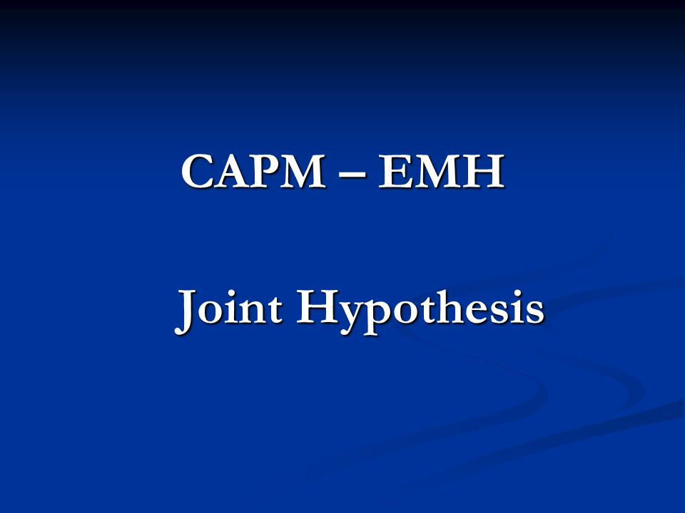 CAPM – EMH Joint Hypothesis Joint Hypothesis