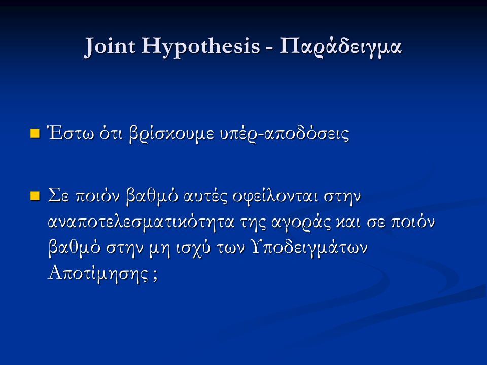 Joint Hypothesis - Παράδειγμα Έστω ότι βρίσκουμε υπέρ-αποδόσεις Έστω ότι βρίσκουμε υπέρ-αποδόσεις Σε ποιόν βαθμό αυτές οφείλονται στην αναποτελεσματικ