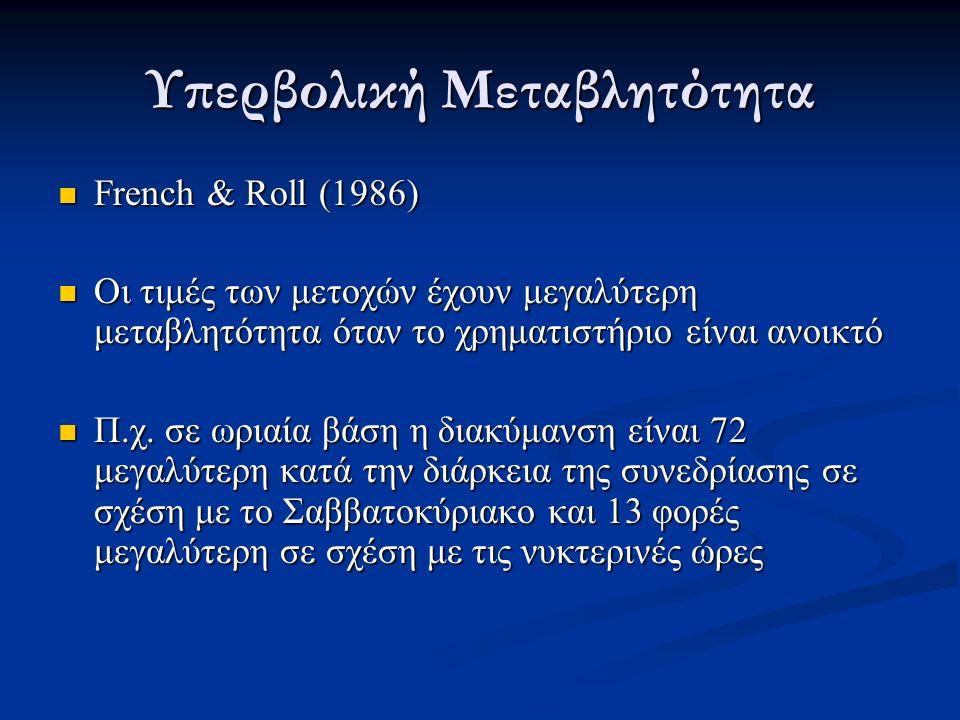 Υπερβολική Μεταβλητότητα French & Roll (1986) French & Roll (1986) Οι τιμές των μετοχών έχουν μεγαλύτερη μεταβλητότητα όταν το χρηματιστήριο είναι ανοικτό Οι τιμές των μετοχών έχουν μεγαλύτερη μεταβλητότητα όταν το χρηματιστήριο είναι ανοικτό Π.χ.
