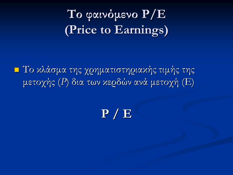 Το φαινόμενο Ρ/E (Price to Earnings) Το κλάσμα της χρηματιστηριακής τιμής της μετοχής (P) δια των κερδών ανά μετοχή (Ε) Το κλάσμα της χρηματιστηριακής τιμής της μετοχής (P) δια των κερδών ανά μετοχή (Ε) P / Ε