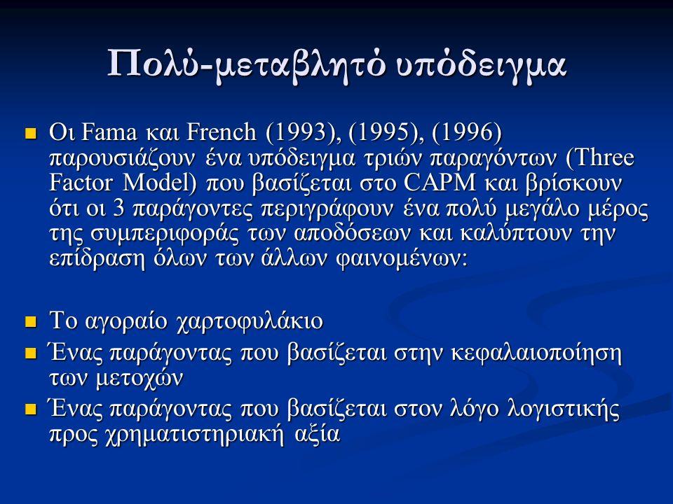Πολύ-μεταβλητό υπόδειγμα Οι Fama και French (1993), (1995), (1996) παρουσιάζουν ένα υπόδειγμα τριών παραγόντων (Three Factor Model) που βασίζεται στο CAPM και βρίσκουν ότι οι 3 παράγοντες περιγράφουν ένα πολύ μεγάλο μέρος της συμπεριφοράς των αποδόσεων και καλύπτουν την επίδραση όλων των άλλων φαινομένων: Οι Fama και French (1993), (1995), (1996) παρουσιάζουν ένα υπόδειγμα τριών παραγόντων (Three Factor Model) που βασίζεται στο CAPM και βρίσκουν ότι οι 3 παράγοντες περιγράφουν ένα πολύ μεγάλο μέρος της συμπεριφοράς των αποδόσεων και καλύπτουν την επίδραση όλων των άλλων φαινομένων: Το αγοραίο χαρτοφυλάκιο Το αγοραίο χαρτοφυλάκιο Ένας παράγοντας που βασίζεται στην κεφαλαιοποίηση των μετοχών Ένας παράγοντας που βασίζεται στην κεφαλαιοποίηση των μετοχών Ένας παράγοντας που βασίζεται στον λόγο λογιστικής προς χρηματιστηριακή αξία Ένας παράγοντας που βασίζεται στον λόγο λογιστικής προς χρηματιστηριακή αξία