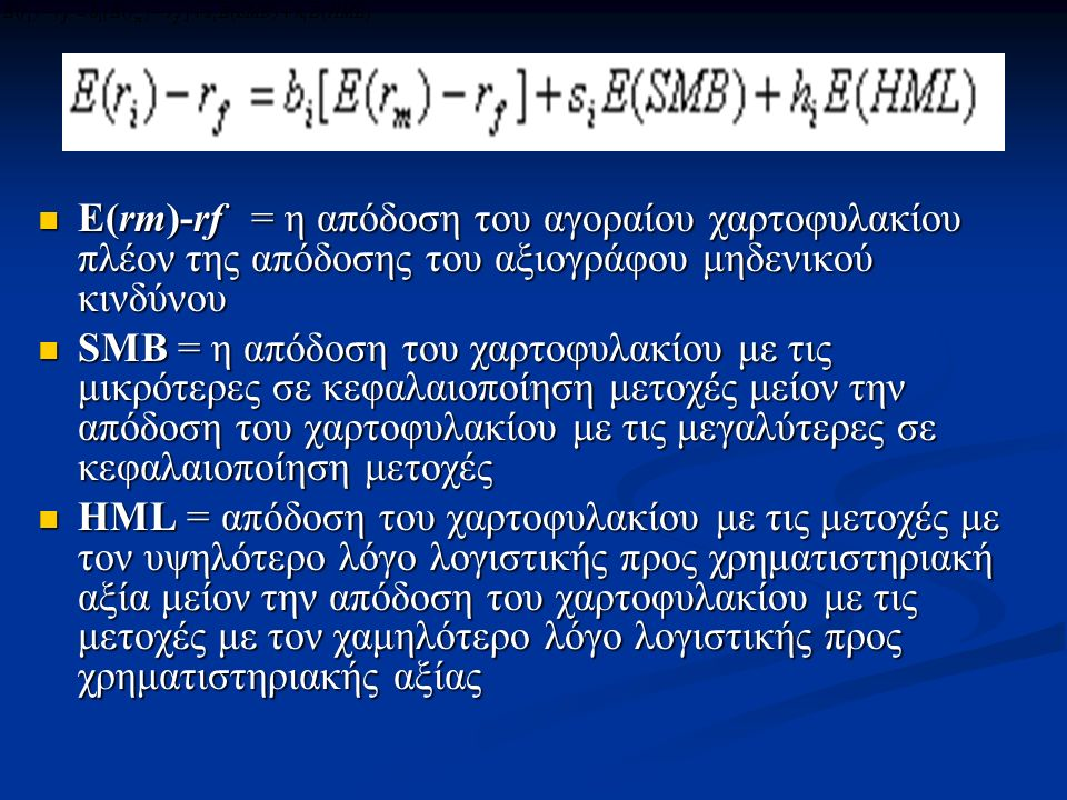 E(rm)-rf = η απόδοση του αγοραίου χαρτοφυλακίου πλέον της απόδοσης του αξιογράφου μηδενικού κινδύνου E(rm)-rf = η απόδοση του αγοραίου χαρτοφυλακίου πλέον της απόδοσης του αξιογράφου μηδενικού κινδύνου SMB = η απόδοση του χαρτοφυλακίου με τις μικρότερες σε κεφαλαιοποίηση μετοχές μείον την απόδοση του χαρτοφυλακίου με τις μεγαλύτερες σε κεφαλαιοποίηση μετοχές SMB = η απόδοση του χαρτοφυλακίου με τις μικρότερες σε κεφαλαιοποίηση μετοχές μείον την απόδοση του χαρτοφυλακίου με τις μεγαλύτερες σε κεφαλαιοποίηση μετοχές HML = απόδοση του χαρτοφυλακίου με τις μετοχές με τον υψηλότερο λόγο λογιστικής προς χρηματιστηριακή αξία μείον την απόδοση του χαρτοφυλακίου με τις μετοχές με τον χαμηλότερο λόγο λογιστικής προς χρηματιστηριακής αξίας HML = απόδοση του χαρτοφυλακίου με τις μετοχές με τον υψηλότερο λόγο λογιστικής προς χρηματιστηριακή αξία μείον την απόδοση του χαρτοφυλακίου με τις μετοχές με τον χαμηλότερο λόγο λογιστικής προς χρηματιστηριακής αξίας