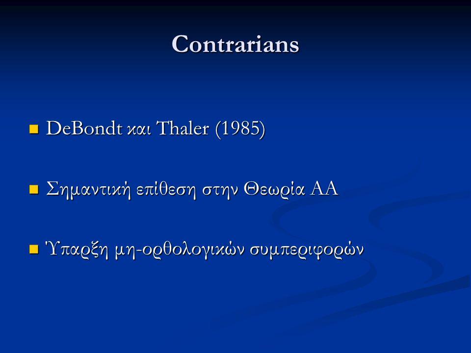 Contrarians DeBondt και Thaler (1985) DeBondt και Thaler (1985) Σημαντική επίθεση στην Θεωρία ΑΑ Σημαντική επίθεση στην Θεωρία ΑΑ Ύπαρξη μη-ορθολογικών συμπεριφορών Ύπαρξη μη-ορθολογικών συμπεριφορών