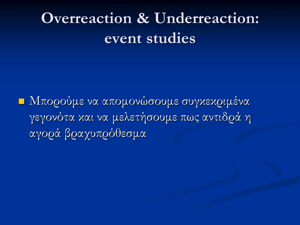 Overreaction & Underreaction: event studies Μπορούμε να απομονώσουμε συγκεκριμένα γεγονότα και να μελετήσουμε πως αντιδρά η αγορά βραχυπρόθεσμα Μπορούμε να απομονώσουμε συγκεκριμένα γεγονότα και να μελετήσουμε πως αντιδρά η αγορά βραχυπρόθεσμα