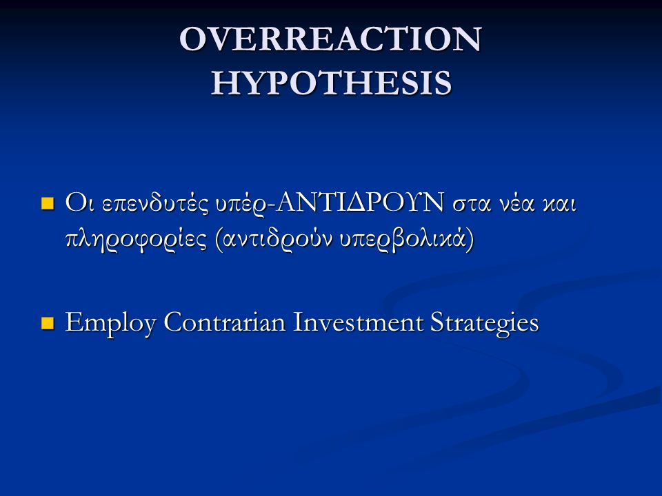 OVERREACTION HYPOTHESIS Οι επενδυτές υπέρ-ΑΝΤΙΔΡΟΥΝ στα νέα και πληροφορίες (αντιδρούν υπερβολικά) Οι επενδυτές υπέρ-ΑΝΤΙΔΡΟΥΝ στα νέα και πληροφορίες (αντιδρούν υπερβολικά) Employ Contrarian Investment Strategies Employ Contrarian Investment Strategies