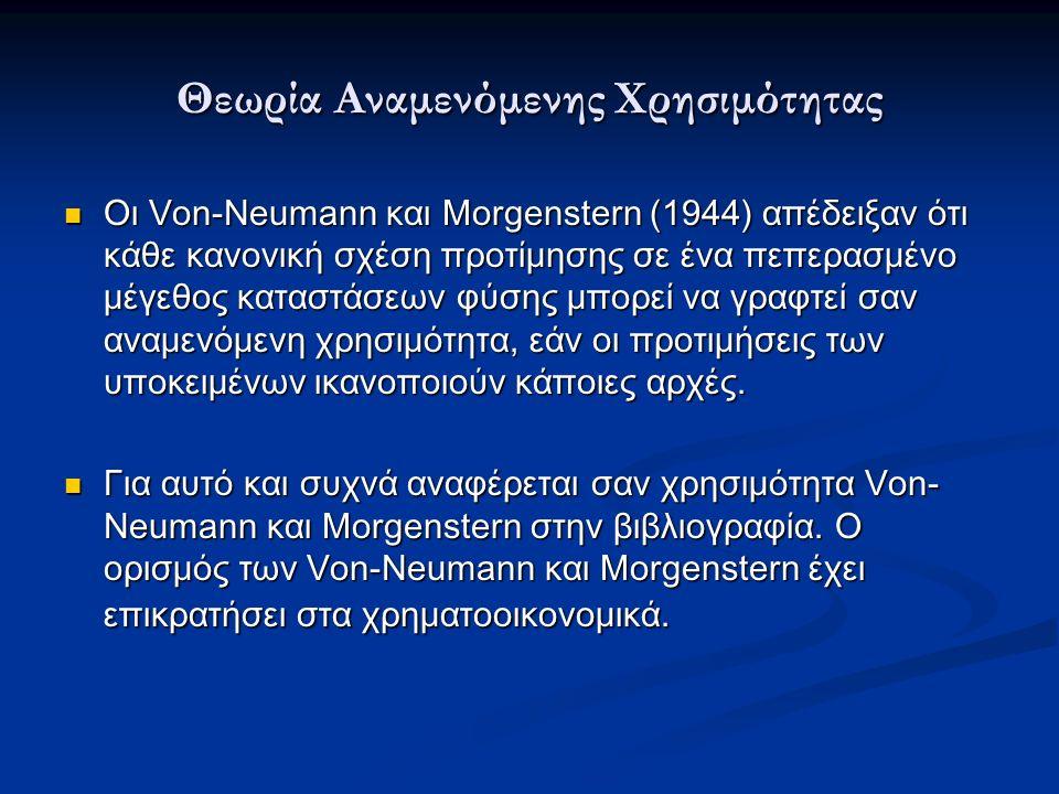 Θεωρία Αναμενόμενης Χρησιμότητας Οι Von-Neumann και Morgenstern (1944) απέδειξαν ότι κάθε κανονική σχέση προτίμησης σε ένα πεπερασμένο μέγεθος καταστάσεων φύσης μπορεί να γραφτεί σαν αναμενόμενη χρησιμότητα, εάν οι προτιμήσεις των υποκειμένων ικανοποιούν κάποιες αρχές.