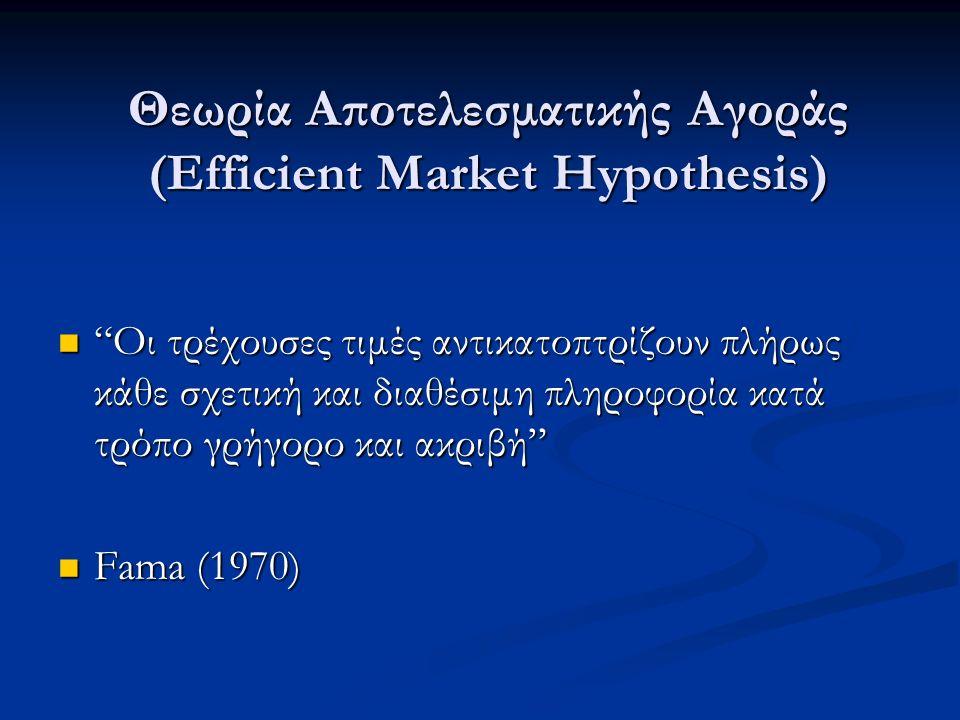 Θεωρία Αποτελεσματικής Αγοράς (Efficient Market Hypothesis) Οι τρέχουσες τιμές αντικατοπτρίζουν πλήρως κάθε σχετική και διαθέσιμη πληροφορία κατά τρόπο γρήγορο και ακριβή Οι τρέχουσες τιμές αντικατοπτρίζουν πλήρως κάθε σχετική και διαθέσιμη πληροφορία κατά τρόπο γρήγορο και ακριβή Fama (1970) Fama (1970)