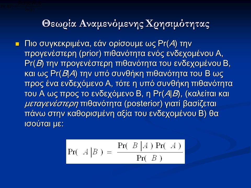 Θεωρία Αναμενόμενης Χρησιμότητας Πιο συγκεκριμένα, εάν ορίσουμε ως Pr(A) την προγενέστερη (prior) πιθανότητα ενός ενδεχομένου Α, Pr(B) την προγενέστερη πιθανότητα του ενδεχομένου Β, και ως Pr(B|A) την υπό συνθήκη πιθανότητα του Β ως προς ένα ενδεχόμενο Α, τότε η υπό συνθήκη πιθανότητα του Α ως προς το ενδεχόμενο Β, η Pr(A|B), (καλείται και μεταγενέστερη πιθανότητα (posterior) γιατί βασίζεται πάνω στην καθορισμένη αξία του ενδεχομένου Β) θα ισούται με: Πιο συγκεκριμένα, εάν ορίσουμε ως Pr(A) την προγενέστερη (prior) πιθανότητα ενός ενδεχομένου Α, Pr(B) την προγενέστερη πιθανότητα του ενδεχομένου Β, και ως Pr(B|A) την υπό συνθήκη πιθανότητα του Β ως προς ένα ενδεχόμενο Α, τότε η υπό συνθήκη πιθανότητα του Α ως προς το ενδεχόμενο Β, η Pr(A|B), (καλείται και μεταγενέστερη πιθανότητα (posterior) γιατί βασίζεται πάνω στην καθορισμένη αξία του ενδεχομένου Β) θα ισούται με: