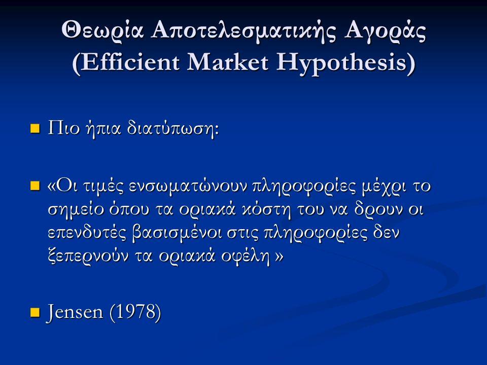 Θεωρία Αποτελεσματικής Αγοράς (Efficient Market Hypothesis) Πιο ήπια διατύπωση: Πιο ήπια διατύπωση: «Οι τιμές ενσωματώνουν πληροφορίες μέχρι το σημείο όπου τα οριακά κόστη του να δρουν οι επενδυτές βασισμένοι στις πληροφορίες δεν ξεπερνούν τα οριακά οφέλη » «Οι τιμές ενσωματώνουν πληροφορίες μέχρι το σημείο όπου τα οριακά κόστη του να δρουν οι επενδυτές βασισμένοι στις πληροφορίες δεν ξεπερνούν τα οριακά οφέλη » Jensen (1978) Jensen (1978)