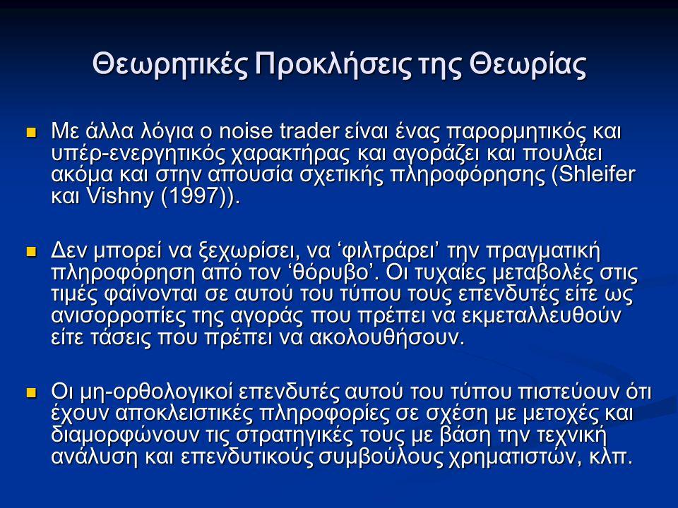Θεωρητικές Προκλήσεις της Θεωρίας Με άλλα λόγια ο noise trader είναι ένας παρορμητικός και υπέρ-ενεργητικός χαρακτήρας και αγοράζει και πουλάει ακόμα και στην απουσία σχετικής πληροφόρησης (Shleifer και Vishny (1997)).