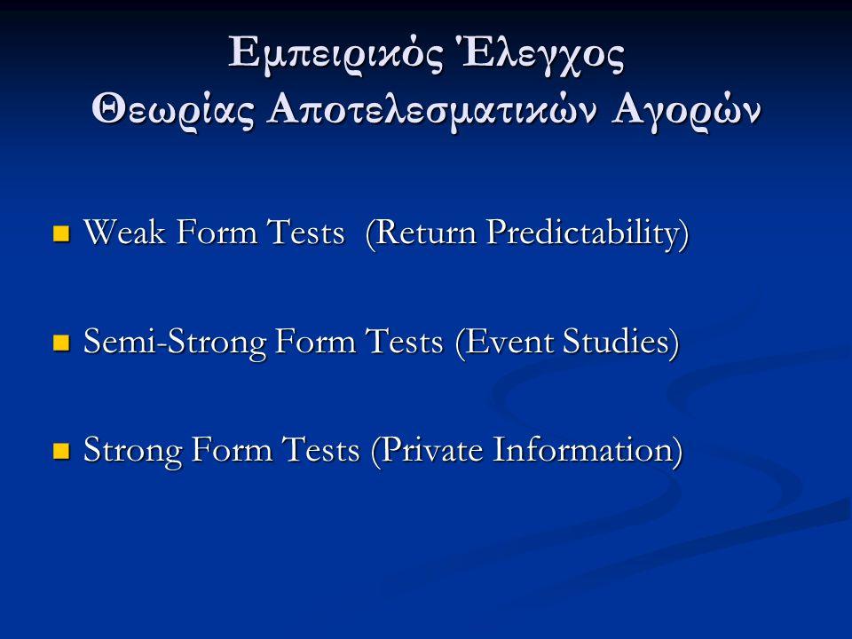 Εμπειρικός Έλεγχος Θεωρίας Αποτελεσματικών Αγορών Weak Form Tests (Return Predictability) Weak Form Tests (Return Predictability) Semi-Strong Form Tests (Event Studies) Semi-Strong Form Tests (Event Studies) Strong Form Tests (Private Information) Strong Form Tests (Private Information)