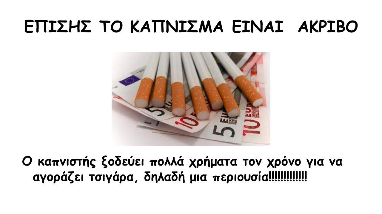 ΕΠΙΣΗΣ ΤΟ ΚΑΠΝΙΣΜΑ ΕΙΝΑΙ ΑΚΡΙΒΟ Ο καπνιστής ξοδεύει πολλά χρήματα τον χρόνο για να αγοράζει τσιγάρα, δηλαδή μια περιουσία!!!!!!!!!!!!!