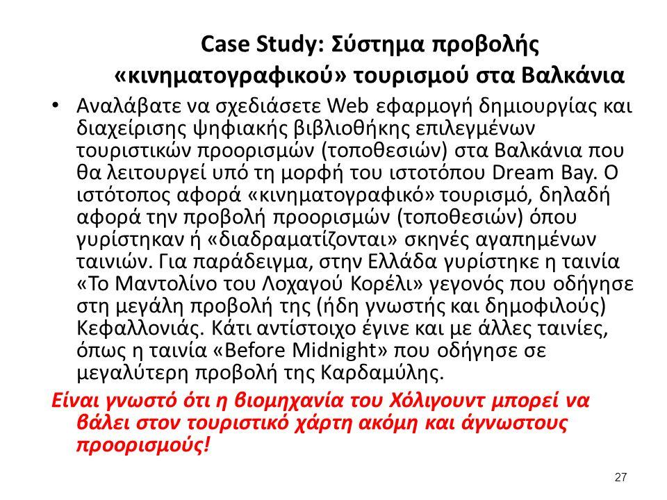 27 Case Study: Σύστημα προβολής «κινηματογραφικού» τουρισμού στα Βαλκάνια Αναλάβατε να σχεδιάσετε Web εφαρμογή δημιουργίας και διαχείρισης ψηφιακής βιβλιοθήκης επιλεγμένων τουριστικών προορισμών (τοποθεσιών) στα Βαλκάνια που θα λειτουργεί υπό τη μορφή του ιστοτόπου Dream Bay.