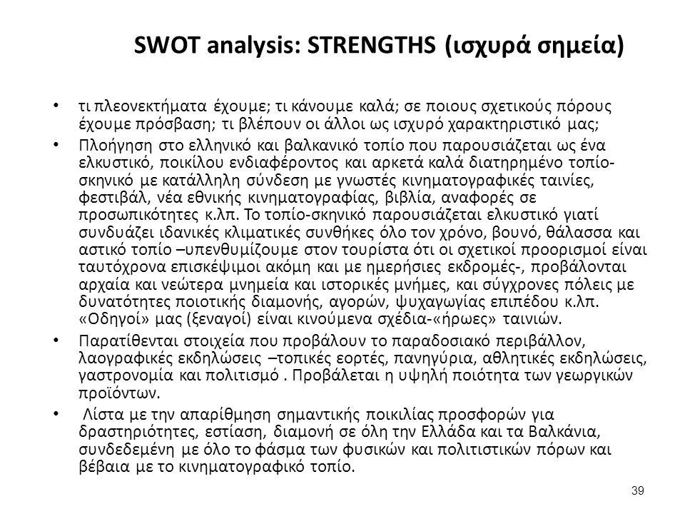 39 SWOT analysis: STRENGTHS (ισχυρά σημεία) τι πλεονεκτήματα έχουμε; τι κάνουμε καλά; σε ποιους σχετικούς πόρους έχουμε πρόσβαση; τι βλέπουν οι άλλοι ως ισχυρό χαρακτηριστικό μας; Πλοήγηση στο ελληνικό και βαλκανικό τοπίο που παρουσιάζεται ως ένα ελκυστικό, ποικίλου ενδιαφέροντος και αρκετά καλά διατηρημένο τοπίο- σκηνικό με κατάλληλη σύνδεση με γνωστές κινηματογραφικές ταινίες, φεστιβάλ, νέα εθνικής κινηματογραφίας, βιβλία, αναφορές σε προσωπικότητες κ.λπ.
