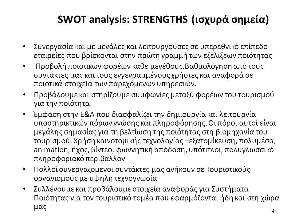 41 SWOT analysis: STRENGTHS (ισχυρά σημεία) Συνεργασία και με μεγάλες και λειτουργούσες σε υπερεθνικό επίπεδο εταιρείες που βρίσκονται στην πρώτη γραμμή των εξελίξεων ποιότητας Προβολή ποιοτικών φορέων κάθε μεγέθους.Βαθμολόγηση από τους συντάκτες μας και τους εγγεγραμμένους χρήστες και αναφορά σε ποιοτικά στοιχεία των παρεχόμενων υπηρεσιών.
