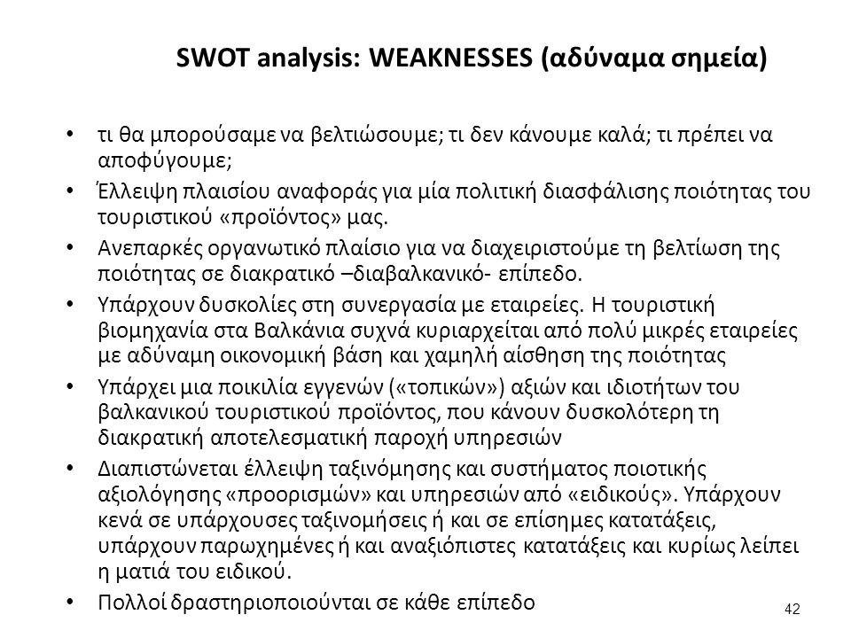 42 SWOT analysis: WEAKNESSES (αδύναμα σημεία) τι θα μπορούσαμε να βελτιώσουμε; τι δεν κάνουμε καλά; τι πρέπει να αποφύγουμε; Έλλειψη πλαισίου αναφοράς για μία πολιτική διασφάλισης ποιότητας του τουριστικού «προϊόντος» μας.