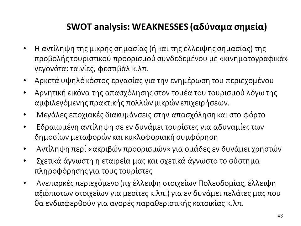 43 SWOT analysis: WEAKNESSES (αδύναμα σημεία) Η αντίληψη της μικρής σημασίας (ή και της έλλειψης σημασίας) της προβολής τουριστικού προορισμού συνδεδεμένου με «κινηματογραφικά» γεγονότα: ταινίες, φεστιβάλ κ.λπ.