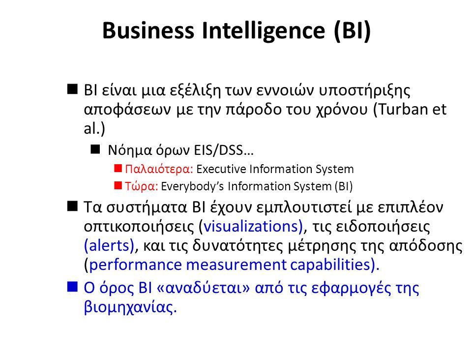 Business Intelligence (BI) BI είναι μια εξέλιξη των εννοιών υποστήριξης αποφάσεων με την πάροδο του χρόνου (Turban et al.) Νόημα όρων EIS/DSS… Παλαιότερα: Executive Information System Τώρα: Everybody's Information System (BI) Τα συστήματα BI έχουν εμπλουτιστεί με επιπλέον οπτικοποιήσεις (visualizations), τις ειδοποιήσεις (alerts), και τις δυνατότητες μέτρησης της απόδοσης (performance measurement capabilities).