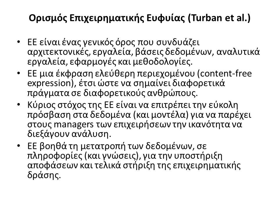 Ορισμός Επιχειρηματικής Ευφυίας (Turban et al.) ΕΕ είναι ένας γενικός όρος που συνδυάζει αρχιτεκτονικές, εργαλεία, βάσεις δεδομένων, αναλυτικά εργαλεία, εφαρμογές και μεθοδολογίες.