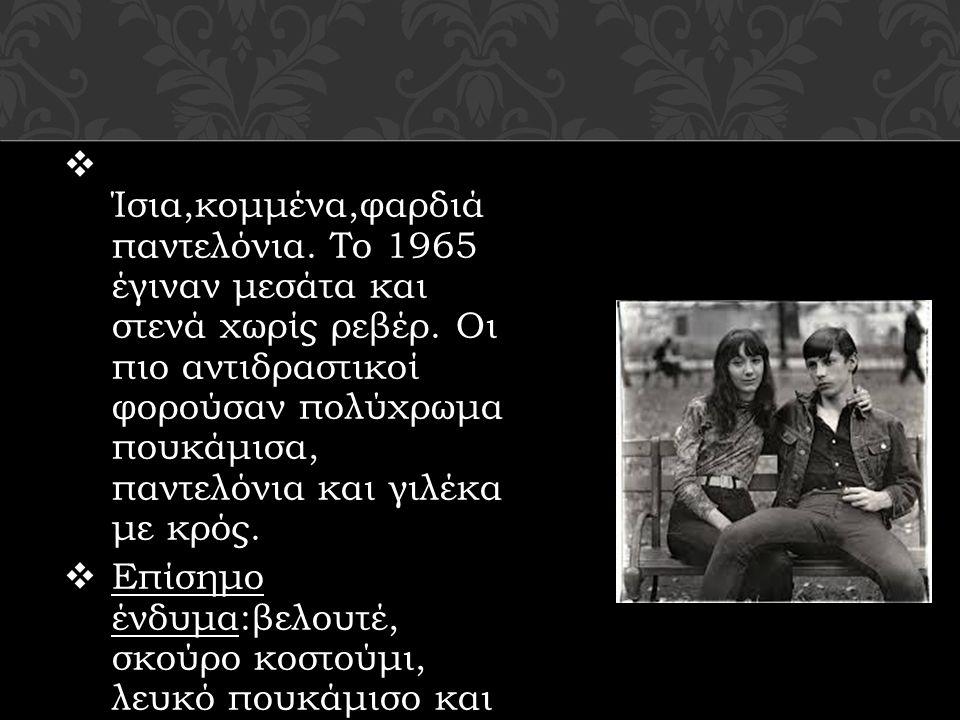  Ίσια,κομμένα,φαρδιά παντελόνια. Το 1965 έγιναν μεσάτα και στενά χωρίς ρεβέρ. Οι πιο αντιδραστικοί φορούσαν πολύχρωμα πουκάμισα, παντελόνια και γιλέκ