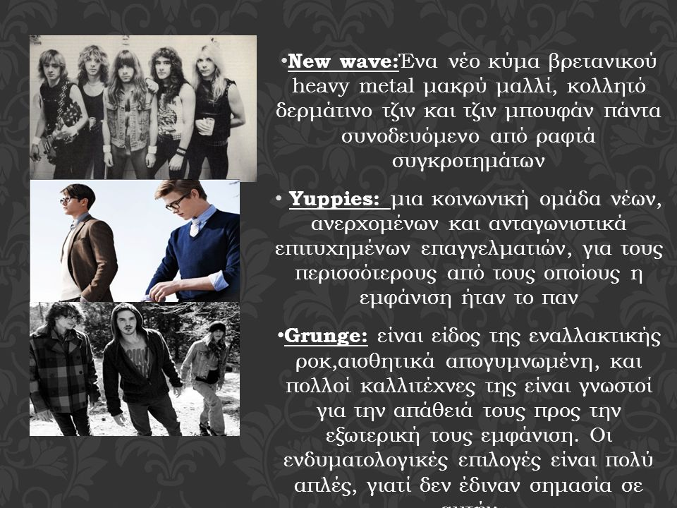 New wave: Ένα νέο κύμα βρετανικού heavy metal μακρύ μαλλί, κολλητό δερμάτινο τζιν και τζιν μπουφάν πάντα συνοδευόμενο από ραφτά συγκροτημάτων Yuppies: μια κοινωνική ομάδα νέων, ανερχομένων και ανταγωνιστικά επιτυχημένων επαγγελματιών, για τους περισσότερους από τους οποίους η εμφάνιση ήταν το παν Grunge: είναι είδος της εναλλακτικής ροκ,αισθητικά απογυμνωμένη, και πολλοί καλλιτέχνες της είναι γνωστοί για την απάθειά τους προς την εξωτερική τους εμφάνιση.