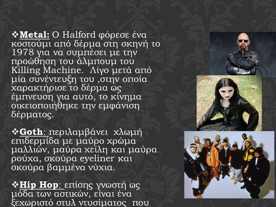  Metal: Ο Halford φόρεσε ένα κοστούμι από δέρμα στη σκηνή το 1978 για να συμπέσει με την προώθηση του άλμπουμ του Killing Machine. Λίγο μετά από μία