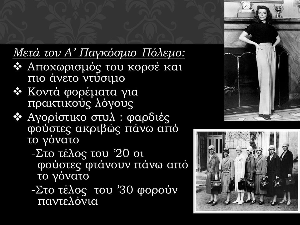Μετά τον Α' Παγκόσμιο Πόλεμο:  Αποχωρισμός του κορσέ και πιο άνετο ντύσιμο  Κοντά φορέματα για πρακτικούς λόγους  Αγορίστικο στυλ : φαρδιές φούστες