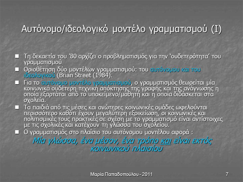 Μαρία Παπαδοπούλου - 20118 Αυτόνομο/ιδεολογικό μοντέλο γραμματισμού (ιι) Ο γραμματισμός δεν είναι ουδέτερος Ο γραμματισμός δεν είναι ουδέτερος Η 'ουδετερότητα' του γραμματισμού υποκρύπτει τις κοινωνικές και πολιτισμικές διαφορετικότητες των μαθητών/τριών ) Η 'ουδετερότητα' του γραμματισμού υποκρύπτει τις κοινωνικές και πολιτισμικές διαφορετικότητες των μαθητών/τριών ) Η μάθηση λαμβάνει χώρα σε κοινωνικο-πολιτισμικά περιβάλλοντα.