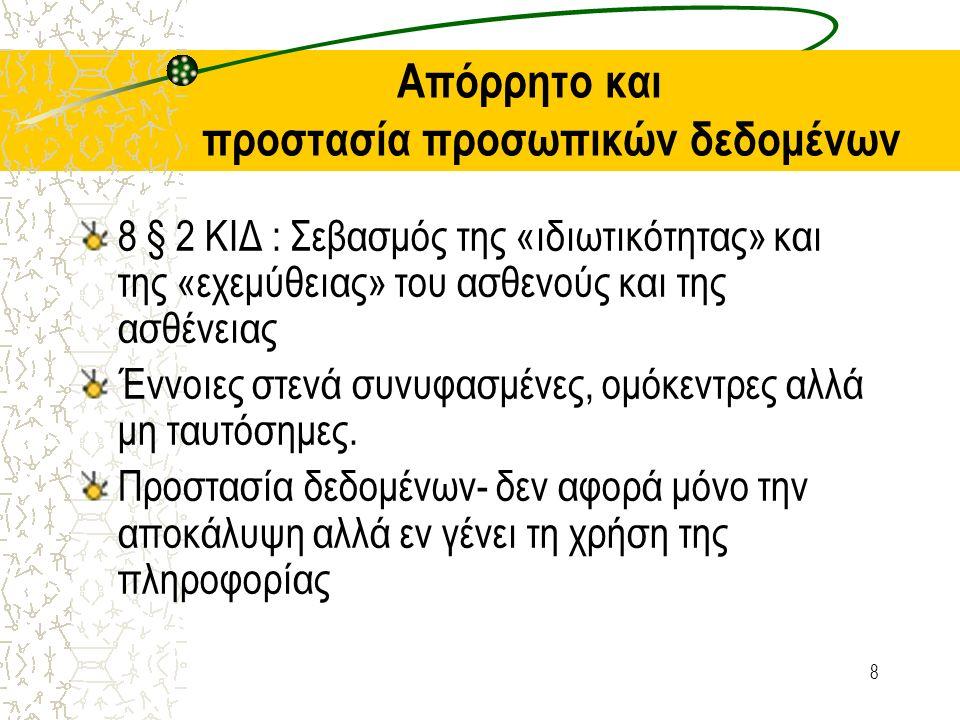 8 Απόρρητο και προστασία προσωπικών δεδομένων 8 § 2 ΚΙΔ : Σεβασμός της «ιδιωτικότητας» και της «εχεμύθειας» του ασθενούς και της ασθένειας Έννοιες στενά συνυφασμένες, ομόκεντρες αλλά μη ταυτόσημες.