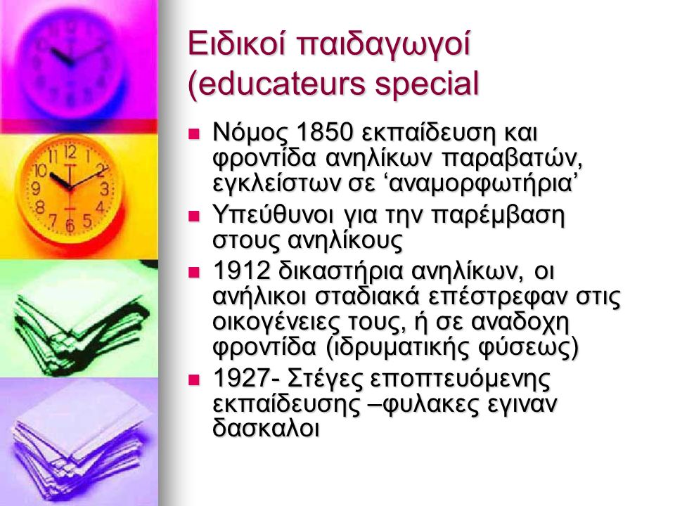 Ειδικοί παιδαγωγοί (educateurs special Νόμος 1850 εκπαίδευση και φροντίδα ανηλίκων παραβατών, εγκλείστων σε 'αναμορφωτήρια' Νόμος 1850 εκπαίδευση και φροντίδα ανηλίκων παραβατών, εγκλείστων σε 'αναμορφωτήρια' Υπεύθυνοι για την παρέμβαση στους ανηλίκους Υπεύθυνοι για την παρέμβαση στους ανηλίκους 1912 δικαστήρια ανηλίκων, οι ανήλικοι σταδιακά επέστρεφαν στις οικογένειες τους, ή σε αναδοχη φροντίδα (ιδρυματικής φύσεως) 1912 δικαστήρια ανηλίκων, οι ανήλικοι σταδιακά επέστρεφαν στις οικογένειες τους, ή σε αναδοχη φροντίδα (ιδρυματικής φύσεως) 1927- Στέγες εποπτευόμενης εκπαίδευσης –φυλακες εγιναν δασκαλοι 1927- Στέγες εποπτευόμενης εκπαίδευσης –φυλακες εγιναν δασκαλοι