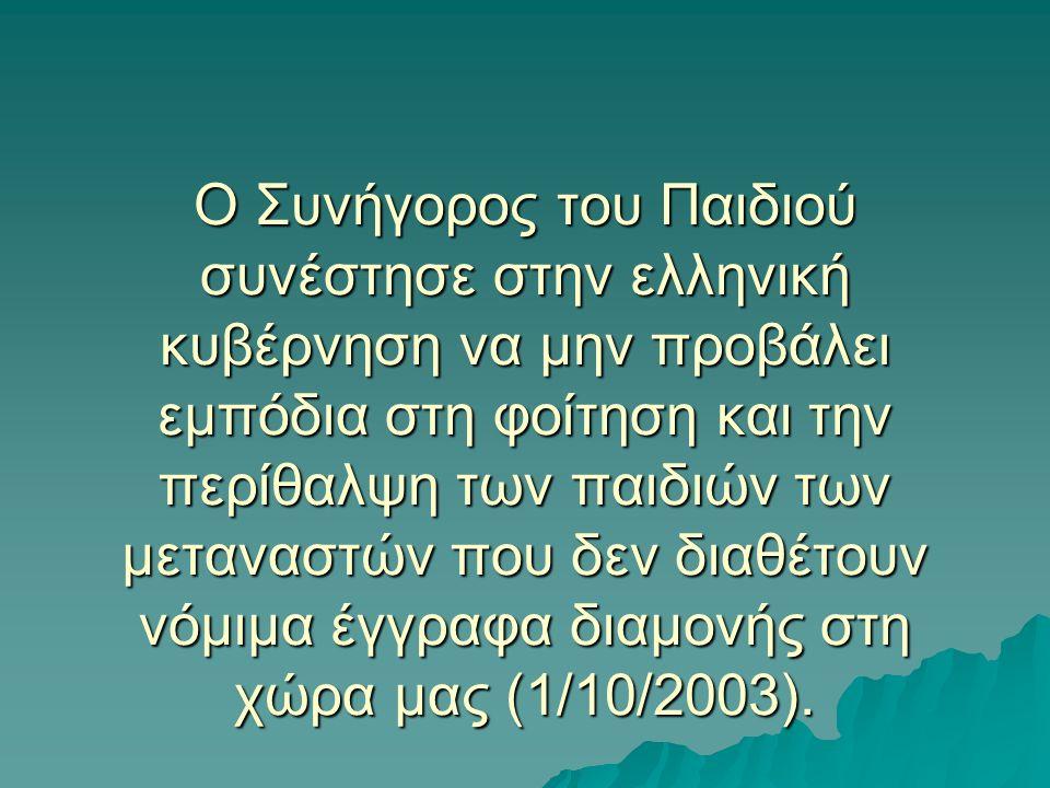 O Συνήγορος του Παιδιού συνέστησε στην ελληνική κυβέρνηση να μην προβάλει εμπόδια στη φοίτηση και την περίθαλψη των παιδιών των μεταναστών που δεν διαθέτουν νόμιμα έγγραφα διαμονής στη χώρα μας (1/10/2003).
