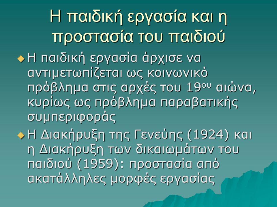 Η παιδική εργασία και η προστασία του παιδιού  Η παιδική εργασία άρχισε να αντιμετωπίζεται ως κοινωνικό πρόβλημα στις αρχές του 19 ου αιώνα, κυρίως ως πρόβλημα παραβατικής συμπεριφοράς  Η Διακήρυξη της Γενεύης (1924) και η Διακήρυξη των δικαιωμάτων του παιδιού (1959): προστασία από ακατάλληλες μορφές εργασίας