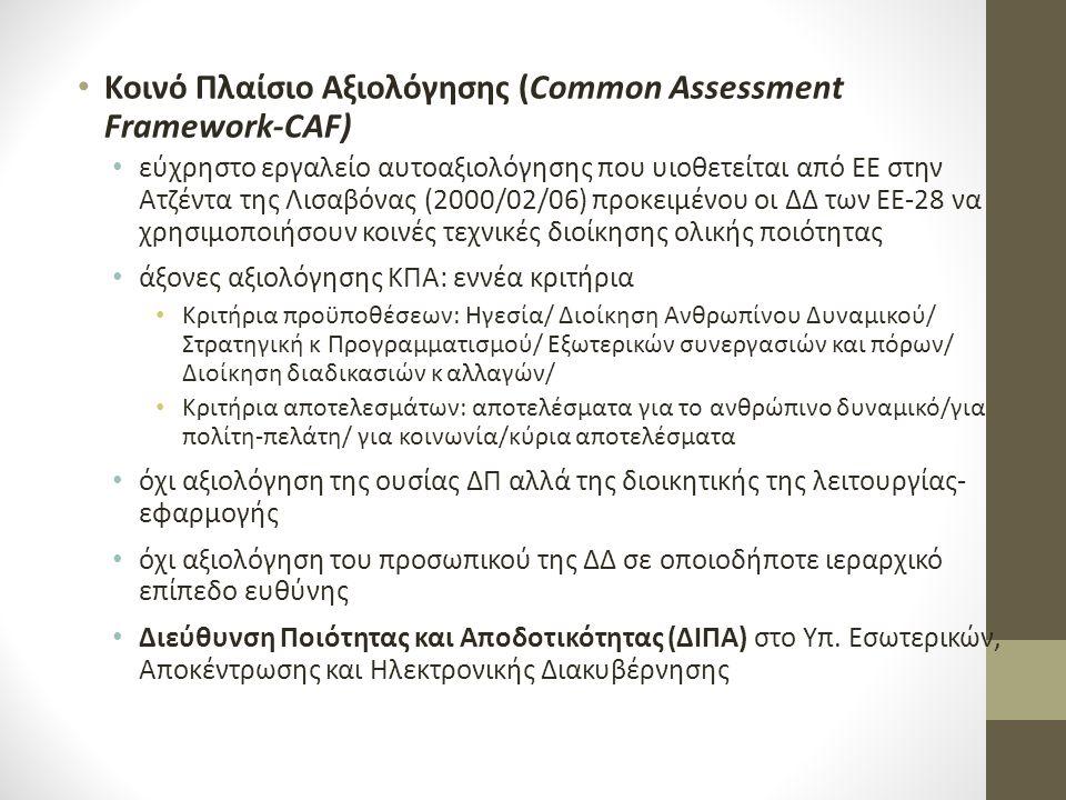 Κοινό Πλαίσιο Αξιολόγησης (Common Assessment Framework-CAF) εύχρηστο εργαλείο αυτοαξιολόγησης που υιοθετείται από ΕΕ στην Ατζέντα της Λισαβόνας (2000/02/06) προκειμένου οι ΔΔ των ΕΕ-28 να χρησιμοποιήσουν κοινές τεχνικές διοίκησης ολικής ποιότητας άξονες αξιολόγησης ΚΠΑ: εννέα κριτήρια Κριτήρια προϋποθέσεων: Ηγεσία/ Διοίκηση Ανθρωπίνου Δυναμικού/ Στρατηγική κ Προγραμματισμού/ Εξωτερικών συνεργασιών και πόρων/ Διοίκηση διαδικασιών κ αλλαγών/ Κριτήρια αποτελεσμάτων: αποτελέσματα για το ανθρώπινο δυναμικό/για πολίτη-πελάτη/ για κοινωνία/κύρια αποτελέσματα όχι αξιολόγηση της ουσίας ΔΠ αλλά της διοικητικής της λειτουργίας- εφαρμογής όχι αξιολόγηση του προσωπικού της ΔΔ σε οποιοδήποτε ιεραρχικό επίπεδο ευθύνης Διεύθυνση Ποιότητας και Αποδοτικότητας (ΔΙΠΑ) στο Υπ.