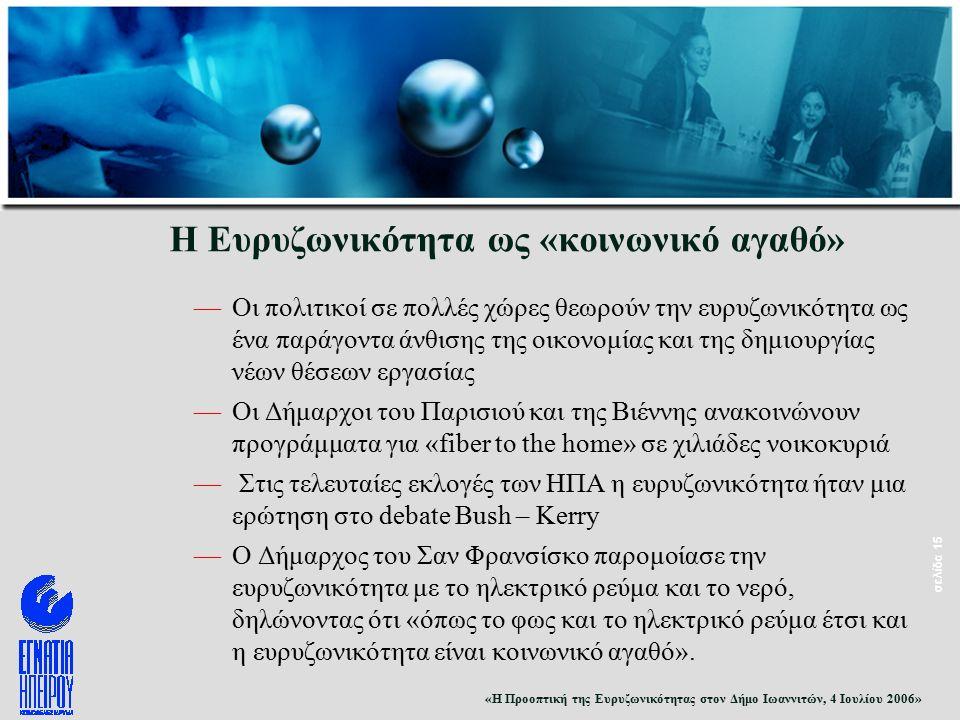 «Η Προοπτική της Ευρυζωνικότητας στον Δήμο Ιωαννιτών, 4 Ιουλίου 2006» σελίδα 15 Η Ευρυζωνικότητα ως «κοινωνικό αγαθό» —Οι πολιτικοί σε πολλές χώρες θεωρούν την ευρυζωνικότητα ως ένα παράγοντα άνθισης της οικονομίας και της δημιουργίας νέων θέσεων εργασίας —Οι Δήμαρχοι του Παρισιού και της Βιέννης ανακοινώνουν προγράμματα για «fiber to the home» σε χιλιάδες νοικοκυριά — Στις τελευταίες εκλογές των ΗΠΑ η ευρυζωνικότητα ήταν μια ερώτηση στο debate Bush – Kerry —Ο Δήμαρχος του Σαν Φρανσίσκο παρομοίασε την ευρυζωνικότητα με το ηλεκτρικό ρεύμα και το νερό, δηλώνοντας ότι «όπως το φως και το ηλεκτρικό ρεύμα έτσι και η ευρυζωνικότητα είναι κοινωνικό αγαθό».
