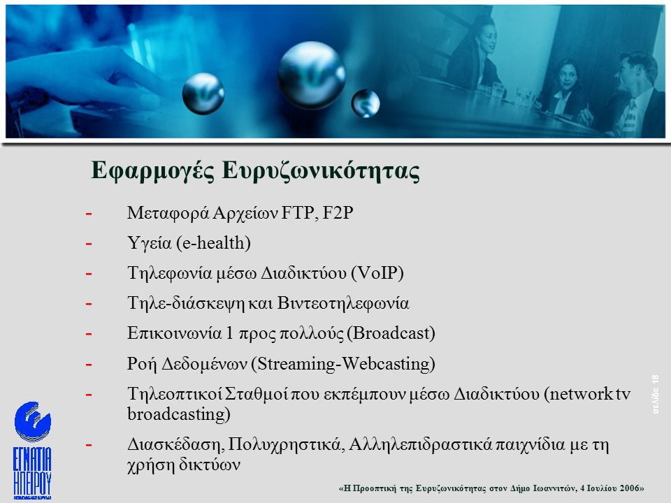 «Η Προοπτική της Ευρυζωνικότητας στον Δήμο Ιωαννιτών, 4 Ιουλίου 2006» σελίδα 18 Εφαρμογές Ευρυζωνικότητας - Μεταφορά Αρχείων FTP, F2P - Υγεία (e-health) - Τηλεφωνία μέσω Διαδικτύου (VoIP) - Τηλε-διάσκεψη και Βιντεοτηλεφωνία - Επικοινωνία 1 προς πολλούς (Broadcast) - Ροή Δεδομένων (Streaming-Webcasting) - Τηλεοπτικοί Σταθμοί που εκπέμπουν μέσω Διαδικτύου (network tv broadcasting) - Διασκέδαση, Πολυχρηστικά, Αλληλεπιδραστικά παιχνίδια με τη χρήση δικτύων